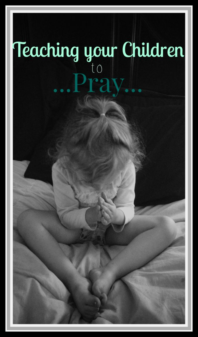 Teaching your Children to Pray, How, What, When and Why we pray and how to teach our children.